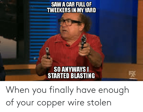 tweekers: SAW A CAR FULL OF  TWEEKERS IN MY YARD  SO ANYWAYS I  STARTED BLASTING When you finally have enough of your copper wire stolen