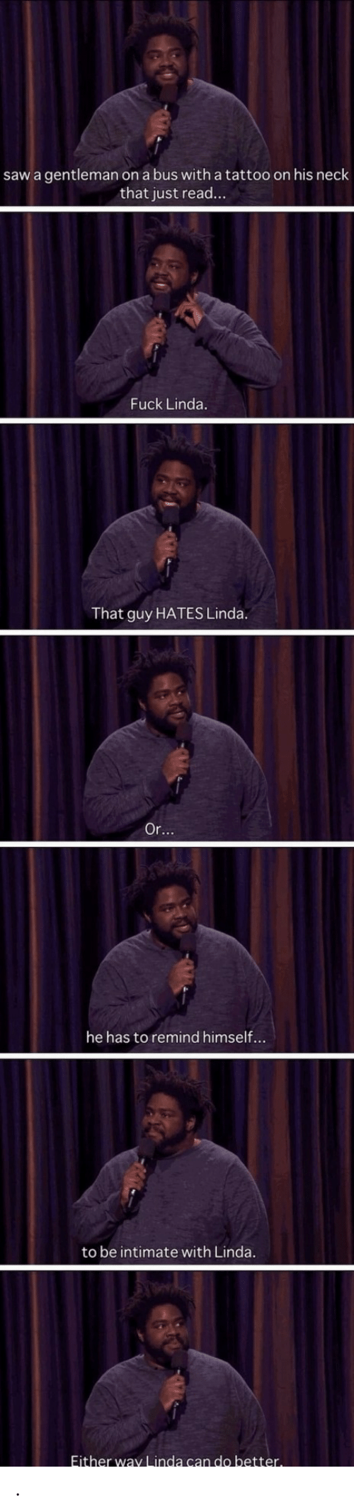 Linda: saw a gentleman on a bus with a tattoo on his neck  that just read...  Fuck Linda.  That guy HATES Linda.  Or...  he has to remind himself...  to be intimate with Linda.  Either way Linda can do better. .