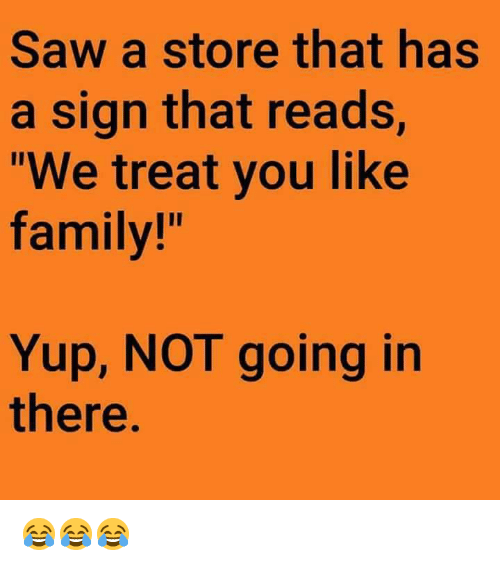 "Dank, Family, and Saw: Saw a store that has  a sign that reads,  We treat you like  family!""  Yup, NOT going in  there 😂😂😂"