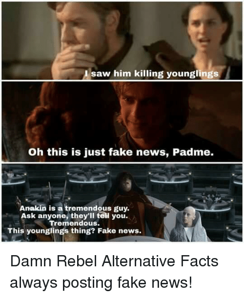 Facts, Fake, and Memes: saw him killing younglings  Oh this is just fake news, Padme.  Anakin is a tremendous guy.  Ask anyone they'll teil you.  Tremendous.  This younglings thing? Fake news. Damn Rebel Alternative Facts always posting fake news!