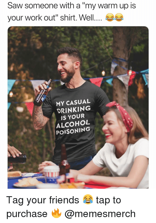 "alcohol poisoning: Saw someone with a ""my warm up is  your work out'' shirt. Well  MY CASUAL  DRINKING  IS YOUR  ALCOHOL  POISONING Tag your friends 😂 tap to purchase 🔥 @memesmerch"