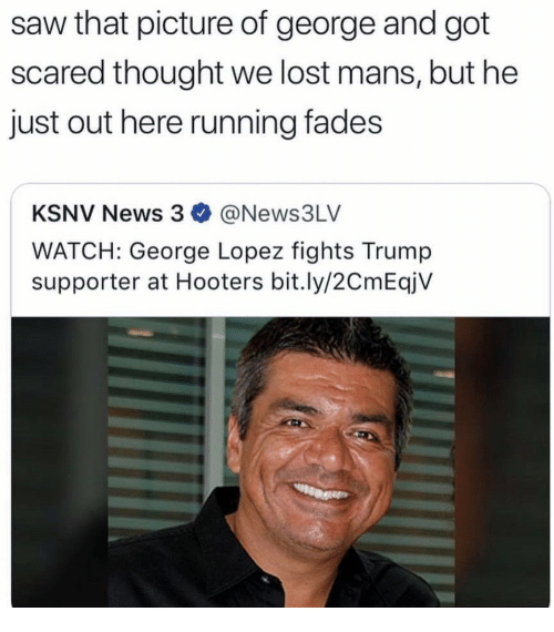 Trump Supporter: saw that picture of george and got  scared thought we lost mans, but he  just out here running fades  KSNV News 3 @News3LV  WATCH: George Lopez fights Trump  supporter at Hooters bit.ly/2CmEqjV