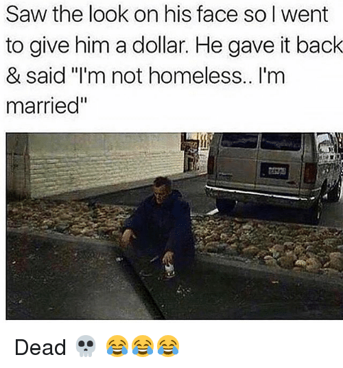 "Funny, Homeless, and Saw: Saw the look on his face so I went  to give him a dollar. He gave it back  & said l'm not homeless.. I'm  married"" Dead 💀 😂😂😂"