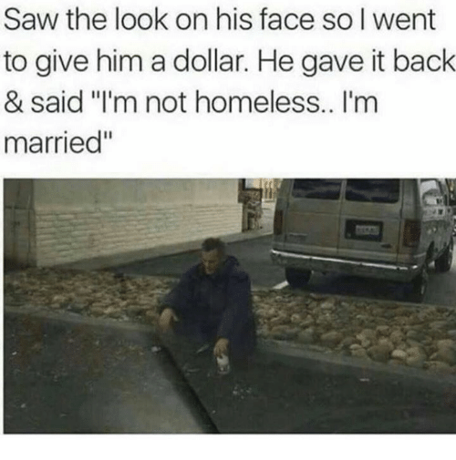 """Homeless, Memes, and Saw: Saw the look on his face so I went  to give him a dollar. He gave it back  & said """"I'm not homeless.. I'm  married"""""""