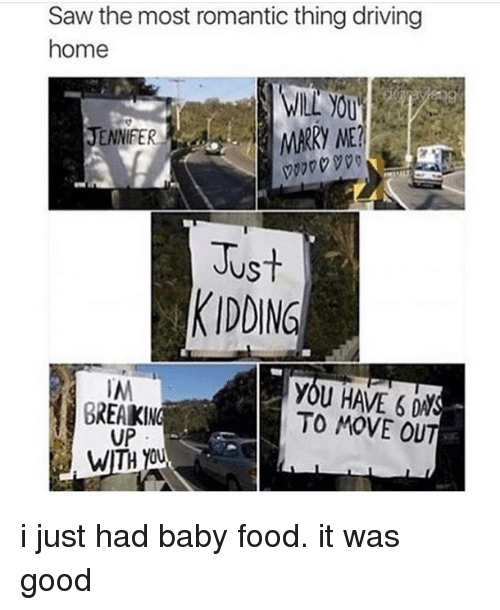baby food: Saw the most romantic thing driving  home  MARRY ME?  JENNIFER  Just  KIDDING  A IM  BREAKING  TO MOVE OUT  UP  WITH OU i just had baby food. it was good