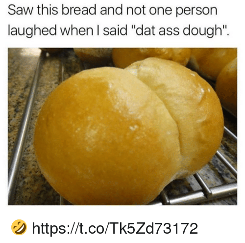 "Doughe: Saw this bread and not one person  laughed when I said ""dat ass dough"". 🤣 https://t.co/Tk5Zd73172"