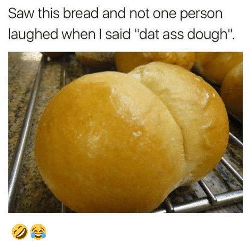 "Doughe: Saw this bread and not one person  laughed when l said ""dat ass dough"" 🤣😂"