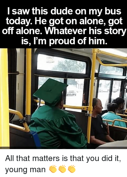 Being Alone, Dude, and Memes: saw this dude on my bus  today. He got on alone, got  off alone. Whatever his story  is, I'm proud of him All that matters is that you did it, young man 👏👏👏