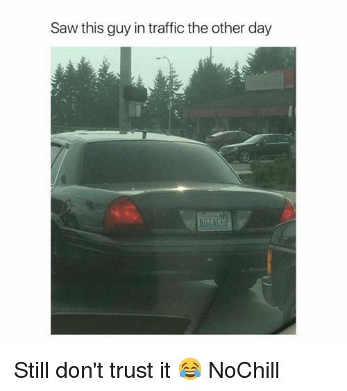 Funny, Saw, and Traffic: Saw this guy in traffic the other day  NOTACOP Still don't trust it 😂 NoChill
