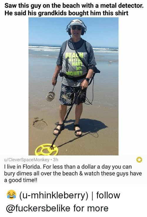 metal detector: Saw this guy on the beach with a metal detector.  He said his grandkids bought him this shirt  ONE  u/CleverSpaceMonkey 3h  l live in Florida. For less than a dollar a day you can  bury dimes all over the beach & watch these guys have  a good time!! 😂 (u-mhinkleberry) | follow @fuckersbelike for more