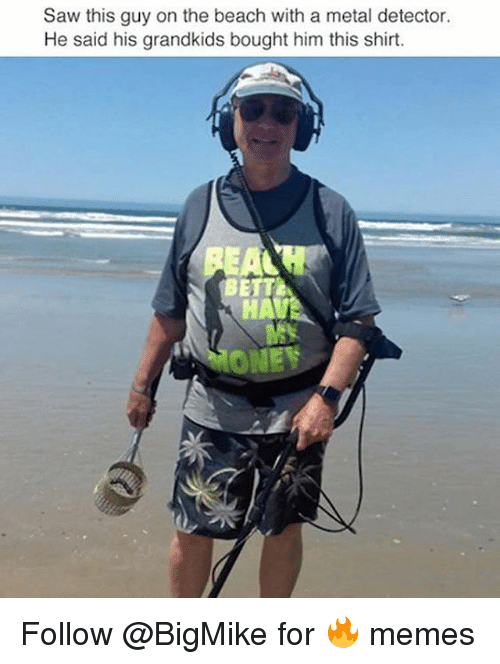 Funny, Memes, and Money: Saw this guy on the beach with a metal detector.  He said his grandkids bought him this shirt.  HA  EY  MONEY Follow @BigMike for 🔥 memes