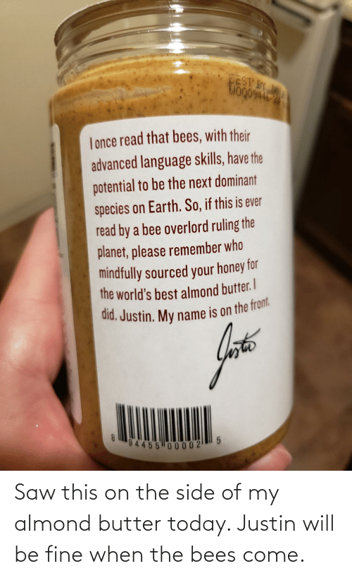 fine: Saw this on the side of my almond butter today. Justin will be fine when the bees come.