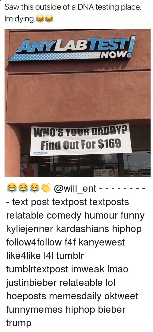 Memes, Texting, and 🤖: Saw this outside of a DNA testing place.  Im dying  NOWO  WHO'S YOUR DADDYP  Find out For $169 😂😂😂👏 @will_ent - - - - - - - - - text post textpost textposts relatable comedy humour funny kyliejenner kardashians hiphop follow4follow f4f kanyewest like4like l4l tumblr tumblrtextpost imweak lmao justinbieber relateable lol hoeposts memesdaily oktweet funnymemes hiphop bieber trump