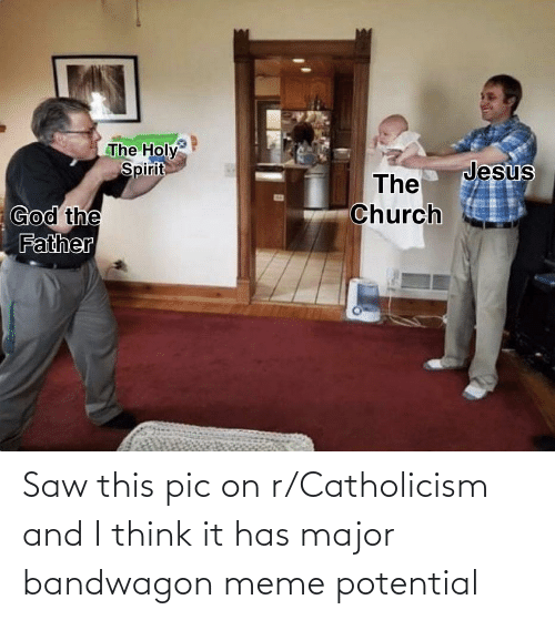 major: Saw this pic on r/Catholicism and I think it has major bandwagon meme potential