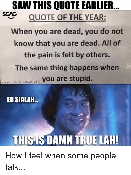 how i feel when: SAW THIS QUOTE EARLIER..  SQUOTE OF THE YEAR:  When you are dead, you do not  know that you are dead. All of  the pain is felt by others.  The same thing happens when  ureyou are stupid.  Image credits: @JustHadOneJob  EH SIALAH  THISIS DAMN TRUE LAH! How I feel when some people talk...