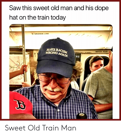 dope: Saw this sweet old man and his dope  hat on the train today  ORANGE LINE  MAKE RACISM  WRONG AGAIN  WATCH YOUR  W.E  2 Sweet Old Train Man