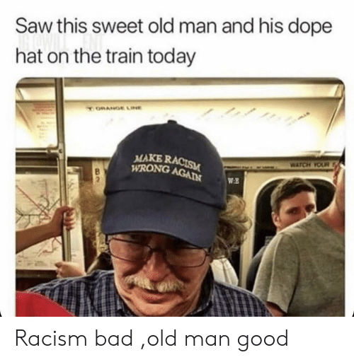dope: Saw this sweet old man and his dope  hat on the train today  ORANGE LINE  MAKE RACISM  WRONG AGAIN  WATCH YOUR  WE Racism bad ,old man good