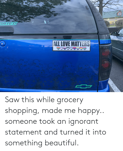 ignorant: Saw this while grocery shopping, made me happy.. someone took an ignorant statement and turned it into something beautiful.