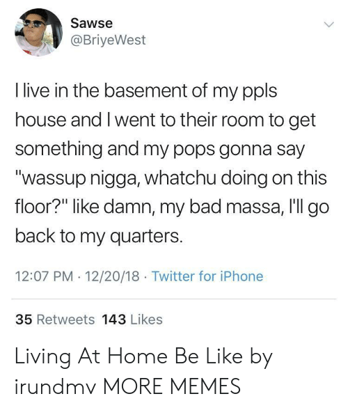 """Whatchu: Sawse  @BriyeWest  I live in the basement of my ppls  house and I went to their room to get  something and my pops gonna say  """"wassup nigga, whatchu doing on this  floor?"""" like damn, my bad massa, I'll go  back to my quarters.  12:07 PM 12/20/18 Twitter for iPhone  35 Retweets 143 Likes Living At Home Be Like by irundmv MORE MEMES"""