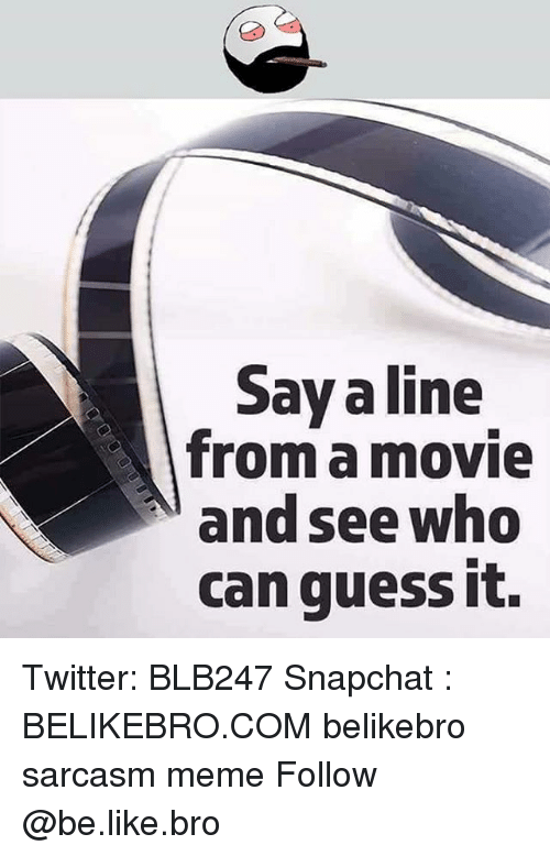 Be Like, Meme, and Memes: Say a line  from a movie  and see who  can quess it. Twitter: BLB247 Snapchat : BELIKEBRO.COM belikebro sarcasm meme Follow @be.like.bro