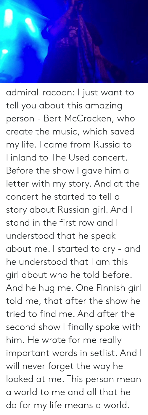 Russian Girl: Say admiral-racoon:  I just want to tell you about this amazing person - Bert McCracken, who create the music, which saved my life.  I came from Russia to Finland to The Used concert. Before the show I gave him a letter with my story.  And at the concert he started to tell a story about Russian girl. And I stand in the first row and I understood that he speak about me. I started to cry - and he understood that I am this girl about who he told before. And he hug me. One Finnish girl told me, that after the show he tried to find me.  And after the second show I finally spoke with him. He wrote for me really important words in setlist.  And I will never forget the way he looked at me. This person mean a world to me and all that he do for my life means a world.