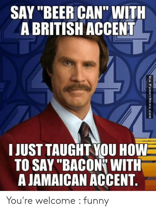 """Welcome Funny: SAY """"BEER CAN"""" WITH  A BRITISH ACCENT  3  3  0  I JUST TAUGHT YOU HOW  TO SAY """"BACON WITH  A JAMAICAN ACCENT You're welcome : funny"""
