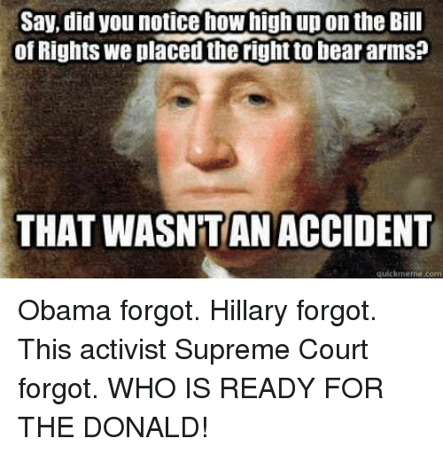 Quickmemes: Say, did you notice how high upon the Bill  of Rights We placed the rightto bear arms  THAT WASNTAN ACCIDENT  quickmeme com Obama forgot. Hillary forgot. This activist Supreme Court forgot.   WHO IS READY FOR THE DONALD!