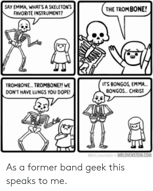 emma: SAY EMMA, WHATS A SKELETON'S  FAVORITE INSTRUMENT?  THE TROMBONE!  IT'S BONGOS, EMMA...  BONGOS. CHRIST  TROMBON... TROMBONE?! WE  DON'T HAVE LUNGS YOU DOPE!  MLovenstein MRLOVENSTEIN.COM As a former band geek this speaks to me.