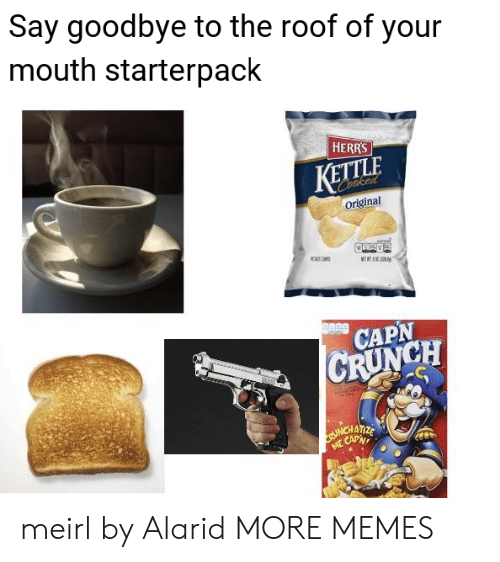 Starterpack: Say goodbye to the roof of your  mouth starterpack  HERRS  KETTLA  original  CAPN  CRUNCH  ATIZE  t Can meirl by Alarid MORE MEMES