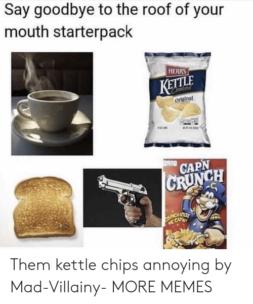 Starterpack: Say goodbye to the roof of your  mouth starterpack  HERRS  KETTLE  original  CAPN Them kettle chips annoying by Mad-Villainy- MORE MEMES