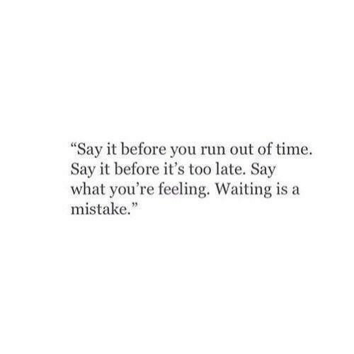 """say what: """"Say it before you run out of time.  Say it before it's too late. Say  what you're feeling. Waiting is a  mistake."""