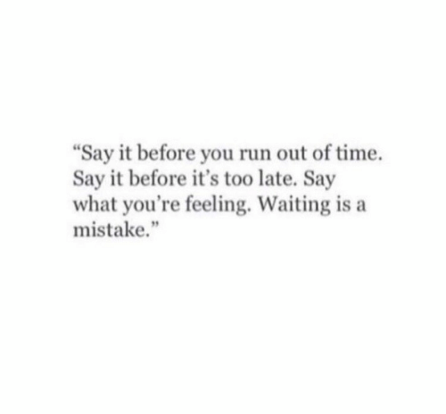 """say what: """"Say it before you run out of time.  Say it before it's too late. Say  what you're feeling. Waiting is a  mistake."""""""
