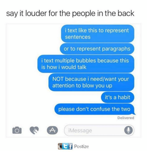 Dank, Say It, and Text: say it louder for the people in the back  i text like this to represent  sentences  or to represent paragraphs  i text multiple bubbles because this  is how i would talk  NOT because i need/want your  attention to blow you up  it's a habit  please don't confuse the two  Delivered  CA Message  UC Ef Postize