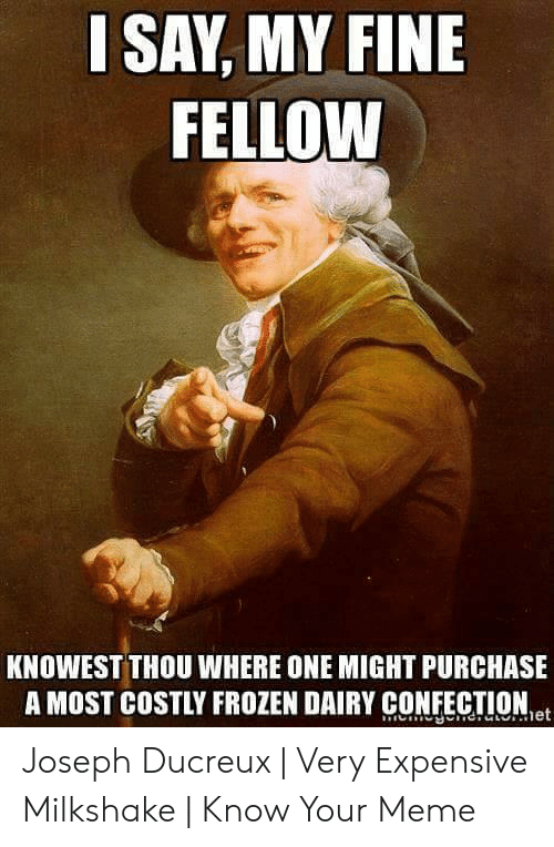 Expensive Milkshake: SAY, MY FINE  FELLOW  KNOWEST THOU WHERE ONE MIGHT PURCHASE  A MOST COSTLY FROZEN DAIRY CONFECTIONet Joseph Ducreux | Very Expensive Milkshake | Know Your Meme