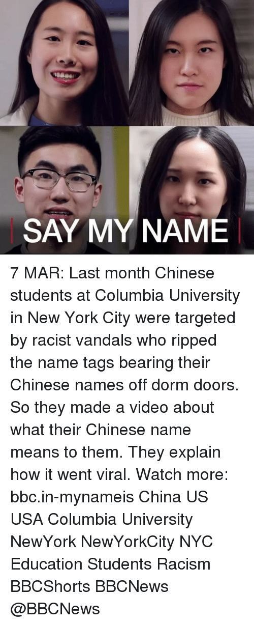 Memes, Columbia, and 🤖: SAY MY NAME 7 MAR: Last month Chinese students at Columbia University in New York City were targeted by racist vandals who ripped the name tags bearing their Chinese names off dorm doors. So they made a video about what their Chinese name means to them. They explain how it went viral. Watch more: bbc.in-mynameis China US USA Columbia University NewYork NewYorkCity NYC Education Students Racism BBCShorts BBCNews @BBCNews