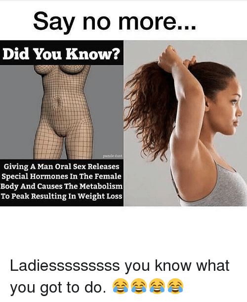 orally: Say no more...  Did You Know?  puzzle dust  Giving A Man oral Sex Releases  Special Hormones In The Female  Body And Causes The Metabolism  To Peak Resulting In Weight Loss Ladiesssssssss you know what you got to do. 😂😂😂😂