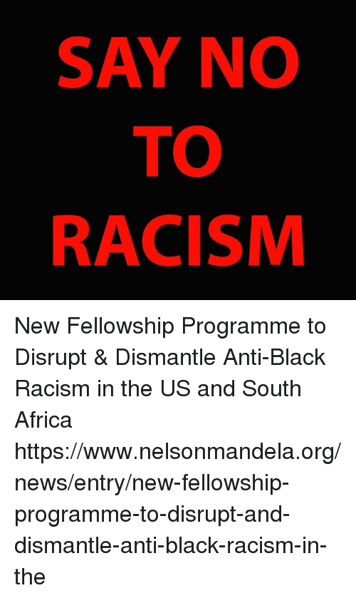 Africa, Memes, and News: SAY NO  TO  RACISM New Fellowship Programme to Disrupt & Dismantle Anti-Black Racism in the US and South Africa   https://www.nelsonmandela.org/news/entry/new-fellowship-programme-to-disrupt-and-dismantle-anti-black-racism-in-the