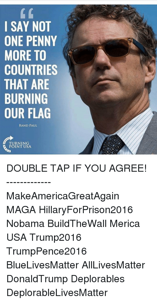 Hillaryforprison2016: SAY NOT  ONE PENNY  MORE TO  COUNTRIES  THAT ARE  BURNING  OUR FLAG  RAND PAUL  TURNING  POINT USA DOUBLE TAP IF YOU AGREE! ------------- MakeAmericaGreatAgain MAGA HillaryForPrison2016 Nobama BuildTheWall Merica USA Trump2016 TrumpPence2016 BlueLivesMatter AllLivesMatter DonaldTrump Deplorables DeplorableLivesMatter