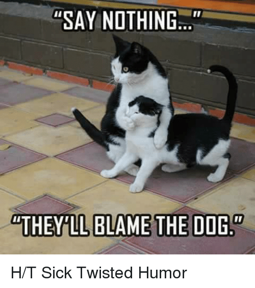 """Sick Twisted Humor: """"SAY NOTHING..  BLAME THE DOGS H/T Sick Twisted Humor"""