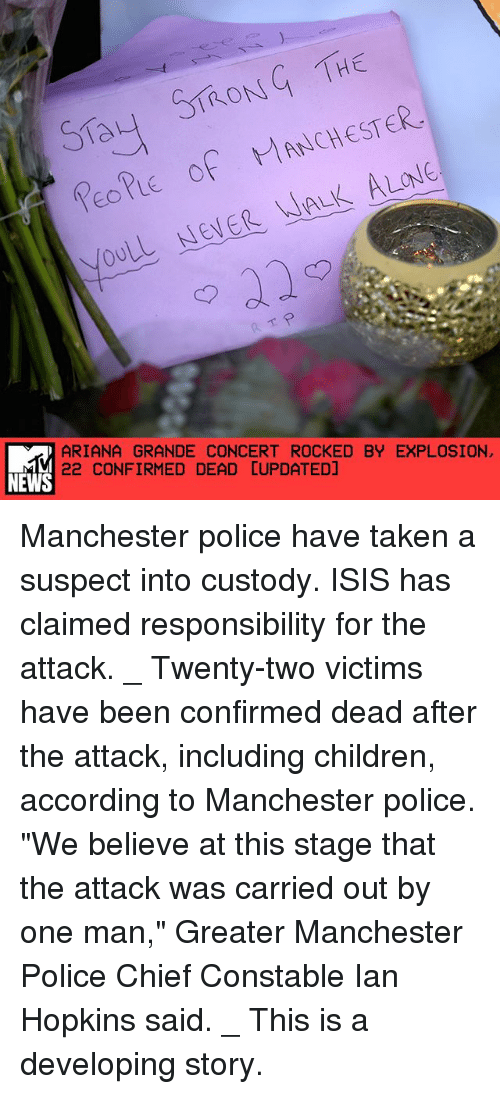 "Being Alone, Ariana Grande, and Children: Say ST ON THE  PEOPLE of MANCHESTER.  WALK ALONE  NENER ARIANA GRANDE CONCERT ROCKED BY EXPLOSION  NEWS  22 CONFIRMED DEAD CUPDATEDJ Manchester police have taken a suspect into custody. ISIS has claimed responsibility for the attack. _ Twenty-two victims have been confirmed dead after the attack, including children, according to Manchester police. ""We believe at this stage that the attack was carried out by one man,"" Greater Manchester Police Chief Constable Ian Hopkins said. _ This is a developing story."