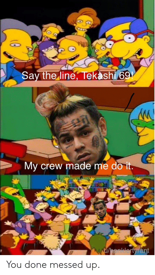 You Done Messed Up: Say the line, Tekashi 69  My crew made me do it.  w/honklertyrant You done messed up.