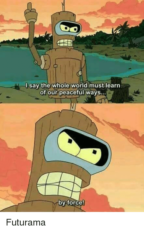 Memes, Futurama, and 🤖: say the whole world must learn  of our peaceful ways...  by force! Futurama