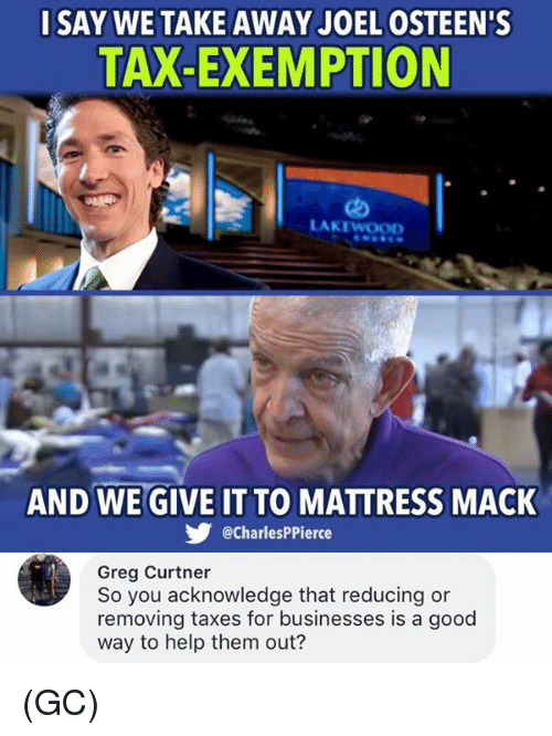 Macking: SAY WE TAKE AWAY JOEL OSTEEN'S  TAX-EXEMPTION  LAKEWOOD  AND WE GIVE IT TO MATTRESS MACK  @CharlesPPierce  Greg Curtner  So you acknowledge that reducing or  removing taxes for businesses is a good  way to help them out? (GC)
