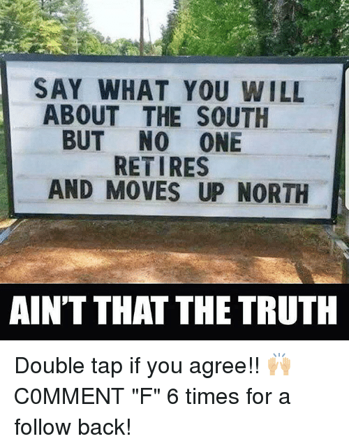 """aint that the truth: SAY WHAT YOU WILL  ABOUT THE SOUTH  BUT NO ONE  RETIRES  AND MOVES UP NORTH  AINT THAT THE TRUTH Double tap if you agree!! 🙌🏼 C0MMENT """"F"""" 6 times for a follow back!"""