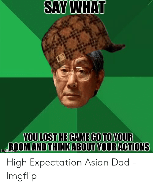 Asian Dad Meme: SAY WHAT  YOULOST HE GAMEGOTOYOUR  ROOM AND THINKABOUT YOURACTIONS  imgflip.com High Expectation Asian Dad - Imgflip