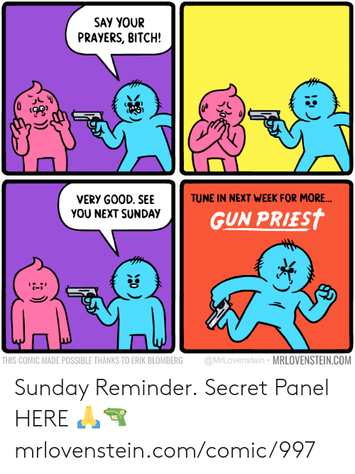 tune: SAY YOUR  PRAYERS, BITCH!  TUNE IN NEXT WEEK FOR MORE...  VERY GOOD. SEE  YOU NEXT SUNDAY  GUN PRIEST  @MrLovenstein MRLOVENSTEIN.COM  THIS COMIC MADE POSSIBLE THANKS TO ERIK BLOMBERG Sunday Reminder.  Secret Panel HERE 🙏🔫  mrlovenstein.com/comic/997