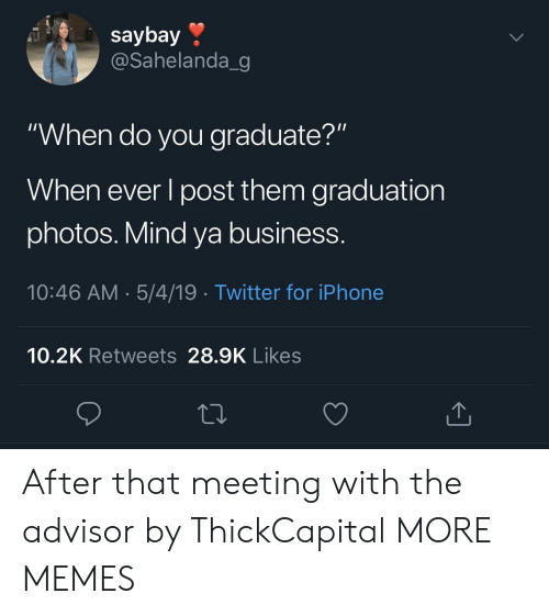 """mind ya business: saybay »  @Sahelanda_g  """"When do you graduate?""""  When ever l post them graduation  photos. Mind ya business.  10:46 AM.5/4/19 Twitter for iPhone  10.2K Retweets 28.9K Likes After that meeting with the advisor by ThickCapital MORE MEMES"""