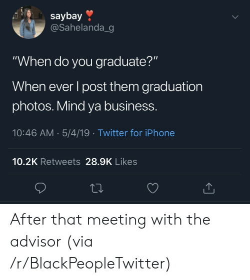 """mind ya business: saybay »  @Sahelanda_g  """"When do you graduate?""""  When ever l post them graduation  photos. Mind ya business.  10:46 AM.5/4/19 Twitter for iPhone  10.2K Retweets 28.9K Likes After that meeting with the advisor (via /r/BlackPeopleTwitter)"""