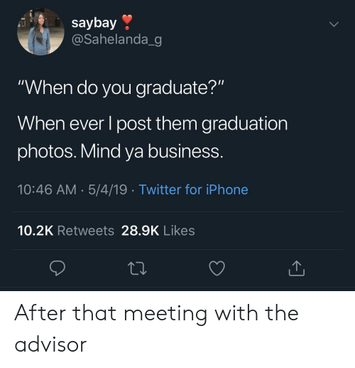 """mind ya business: saybay »  @Sahelanda_g  """"When do you graduate?""""  When ever l post them graduation  photos. Mind ya business.  10:46 AM.5/4/19 Twitter for iPhone  10.2K Retweets 28.9K Likes After that meeting with the advisor"""