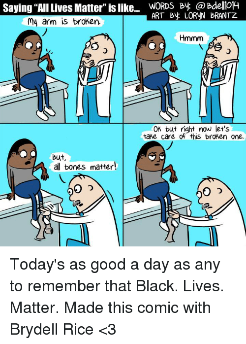 """Black Live Matter: Saying """"AllLives Matter"""" is like...  WORDS By ART By LORVN BRANTZ  my arm is broken.  Hmmm  OK but right now let's  take care of this broken one.  But  al bones matter! Today's as good a day as any to remember that Black. Lives. Matter. Made this comic with Brydell Rice <3"""